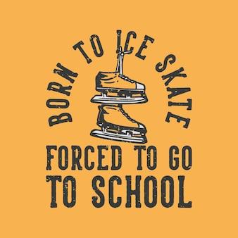Tshirt design slogan typographie né au patin à glace forcé d'aller à l'école avec des chaussures de patinage sur glace illustration vintage