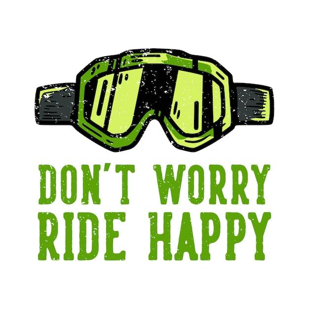 Tshirt design slogan typographie ne vous inquiétez pas rouler heureux avec des lunettes motocross illustration vintage
