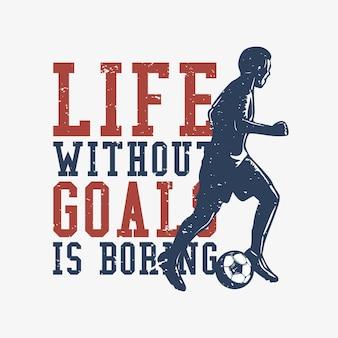 Tshirt design slogan typographie la vie sans buts est ennuyeux avec silhouette footballeur dribble illustration plate