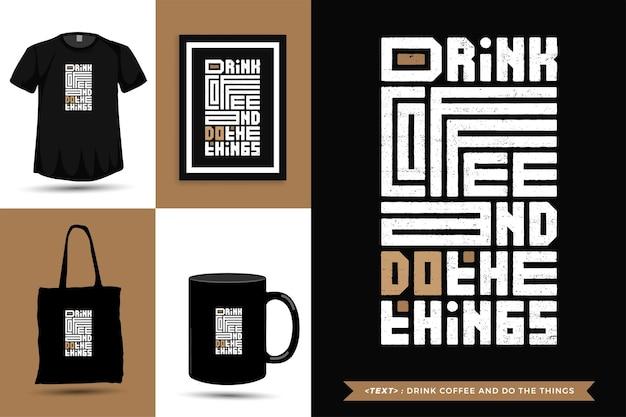 Tshirt d'inspiration de citation typographique boire du café et faire les choses. modèle de conception verticale de lettrage de typographie