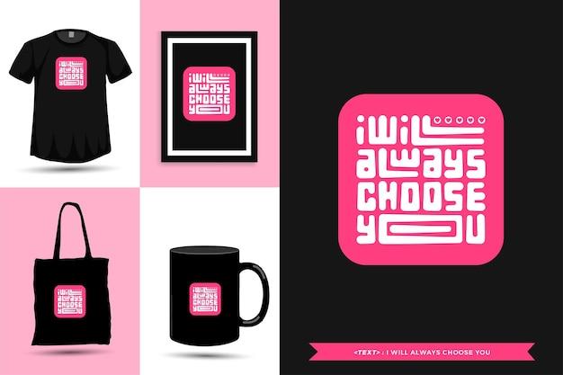 Tshirt de motivation de citation de typographie je vous choisirai toujours pour l'impression. affiche de modèle de conception verticale de lettrage typographique, tasse, sac fourre-tout, vêtements et marchandises