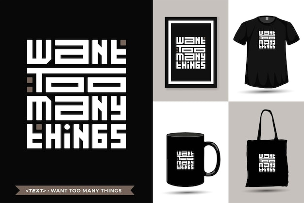 Tshirt de motivation de citation de typographie à la mode veut trop de choses pour l'impression. modèle de typographie verticale pour la marchandise