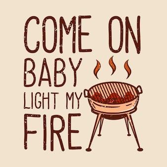 Tshirt viens bébé allume mon feu avec illustration vintage grill