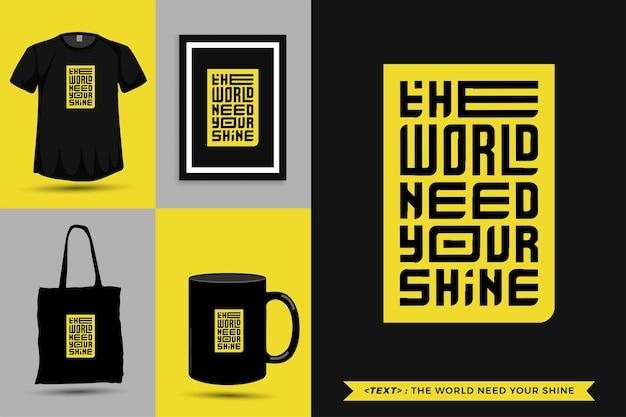 Typographie à la mode citation motivation tshirt le monde a besoin de votre brillance pour l'impression. affiche de modèle de conception verticale de lettrage typographique, tasse, sac fourre-tout, vêtements et marchandises