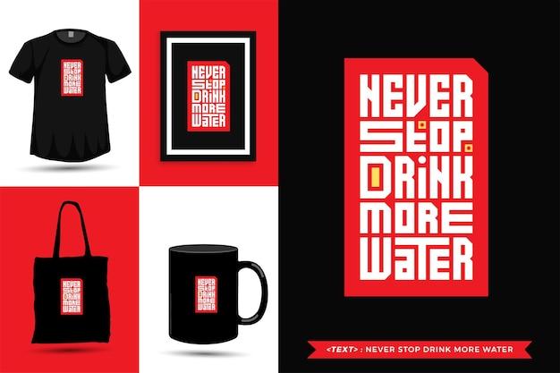 Typographie à la mode citation motivation tshirt n'arrêtez jamais de boire plus d'eau pour l'impression. affiche de modèle de conception verticale de lettrage typographique, tasse, sac fourre-tout, vêtements et marchandises