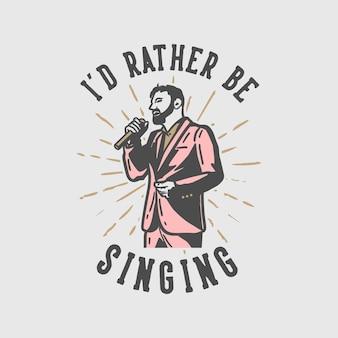 Typographie De Slogan De Conception De T-shirt Je Préfère Chanter Avec Un Homme Qui Chante Illustration Vintage Vecteur Premium