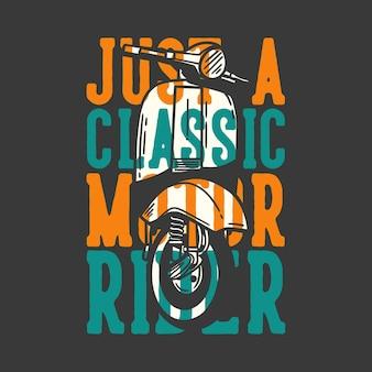 Typographie de slogan de conception de t-shirt juste un motocycliste classique avec illustration vintage de moteur de scooter classique