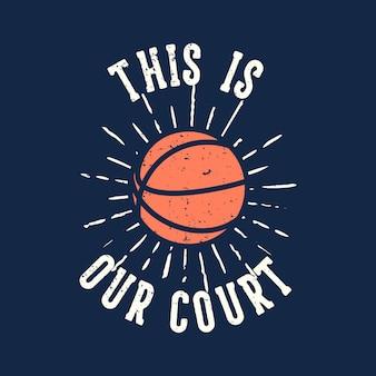 Typographie de slogan de t-shirt c'est notre court avec illustration vintage de basket-ball