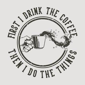 Typographie de slogan vintage d'abord je bois le café puis je fais les choses pour la conception de t-shirt