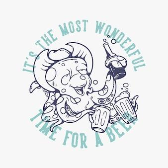 Typographie de slogan vintage c'est le moment le plus merveilleux pour une pieuvre à la bière buvant de la bière pour la conception de t-shirts
