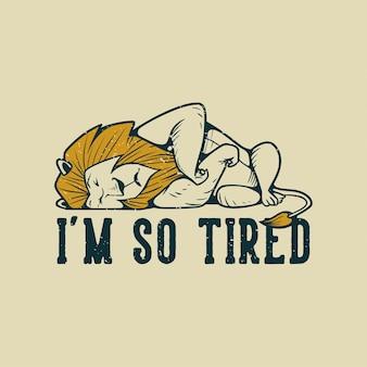 Typographie de slogan vintage je suis si fatigué avec un lion endormi