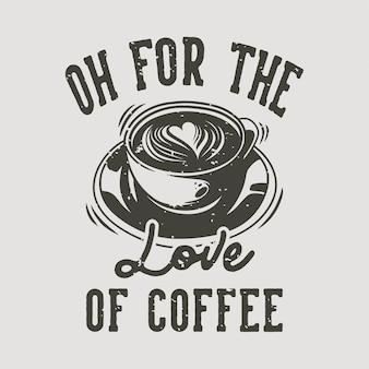 Typographie de slogan vintage oh pour l'amour du café pour la conception de t-shirt
