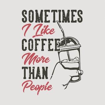 Typographie de slogan vintage parfois j'aime le café plus que les gens pour la conception de t-shirt