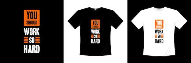 Vous devriez travailler si dur pour la conception de t-shirts typographiques.
