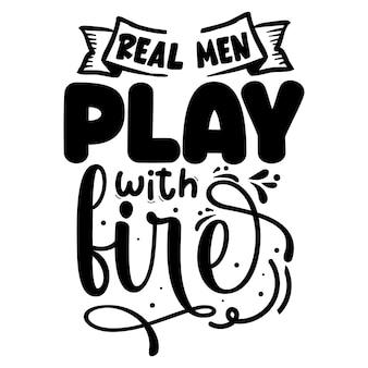 De vrais hommes jouent avec le feu typographie modèle de devis de conception de t-shirt vectoriel premium