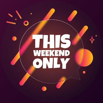 Ce week-end seulement. bannière de bulle de discours avec le texte de ce week-end. style de glassmorphisme. pour les affaires, le marketing et la publicité. vecteur sur fond isolé. eps 10.
