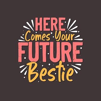 Aquí viene tu futura mejor amiga, tipografía del día de san valentín para camiseta y saludos.
