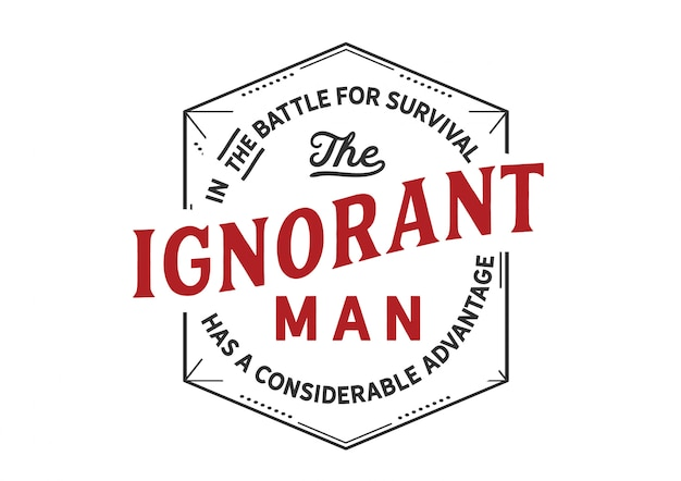 En la batalla por la supervivencia el hombre ignorante.