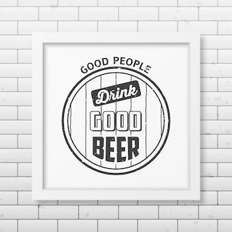 Buena gente bebe buena cerveza - cita fondo tipográfico en marco blanco cuadrado realista en el fondo de la pared de ladrillo.