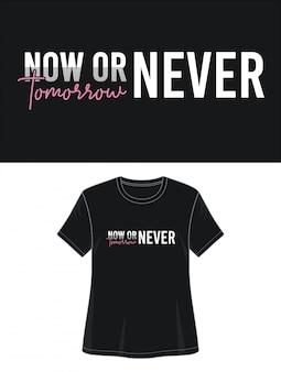 Camiseta de diseño de tipografía ahora o nunca ahora o mañana