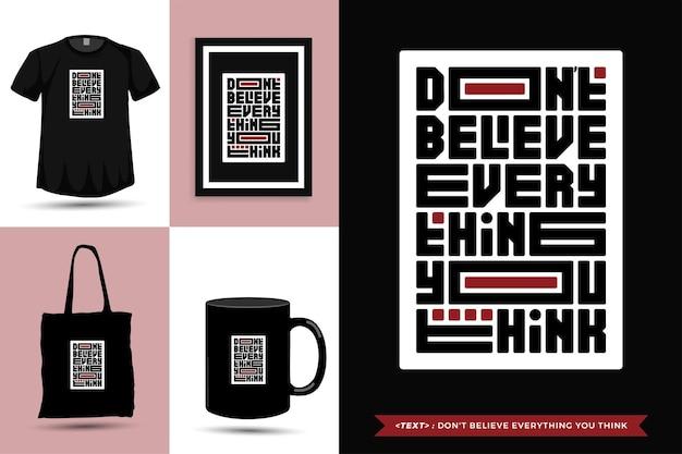 Camiseta de inspiración de cita tipográfica no creas todo lo que piensas. plantilla de diseño vertical de letras de tipografía