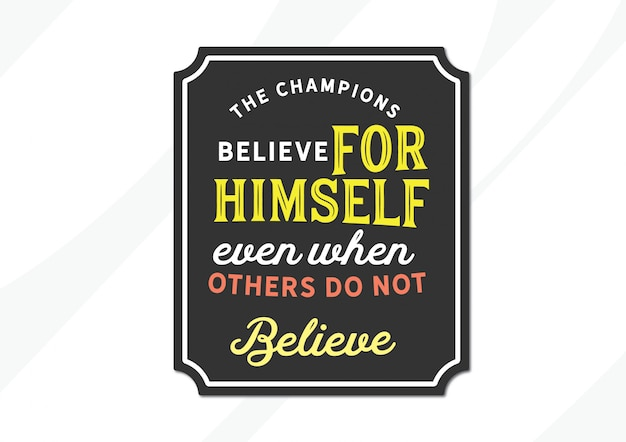 Los campeones creen por sí mismos incluso cuando otros no creen.