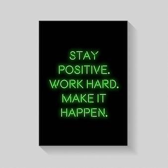 Citar. mantente positivo trabaja duro haz que suceda un póster en estilo neón.