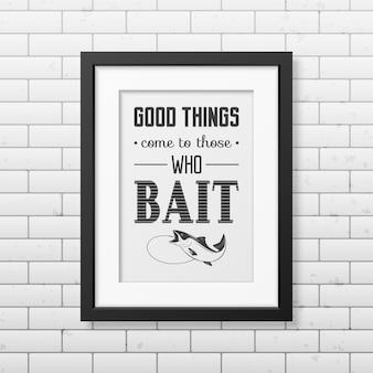 Las cosas buenas llegan a aquellos que ceban cita tipográfica en un marco cuadrado negro realista en la pared de ladrillo