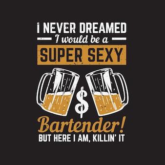 Diseño de camiseta nunca soñé que sería un barman súper sexy, pero aquí estoy, matándolo con un vaso de cerveza y fondo negro ilustración vintage