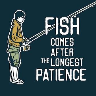 El diseño del cartel de pescado viene después de la paciencia más larga con el pescador que sostiene la ilustración vintage de la caña de pescar