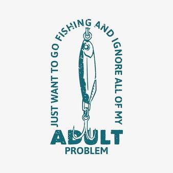 El diseño del logotipo solo quiero ir a pescar e ignorar todos mis problemas de adultos con la ilustración vintage de cebo de pescado