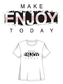 Hacer disfrutar hoy tipografía para imprimir camiseta