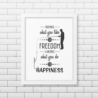 Hacer lo que te gusta es libertad, gustar lo que haces es felicidad cita en el marco blanco cuadrado realista