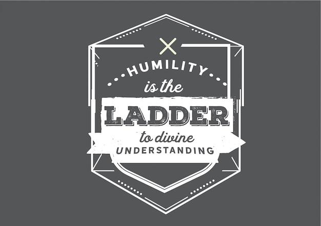 La humildad es la escalera de la comprensión divina.