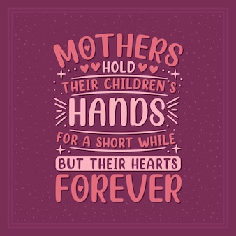 Las madres sostienen la mano de sus hijos por un momento, pero sus corazones para siempre. diseño de letras del día de las madres.