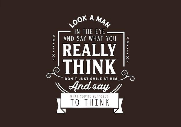 Mira a un hombre a los ojos y di lo que realmente piensas.