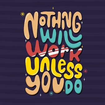 Nada funcionará a menos que tu lo hagas
