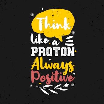 Piensa como un protón siempre positivo.