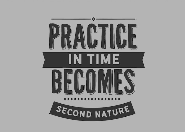La práctica en el tiempo se convierte en una segunda naturaleza