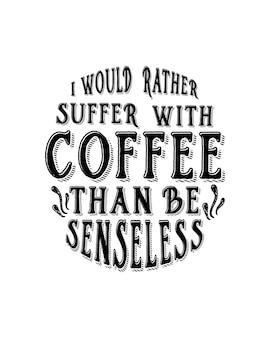 Prefiero sufrir con el café que quedarme sin sentido.