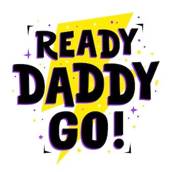 Ready daddy go! impresión linda para padre, frase de papá; feliz celebración del día del padre con cita.