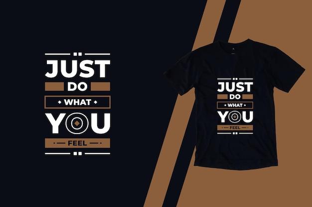 Simplemente haz lo que sientes diseño de camiseta de citas inspiradoras modernas