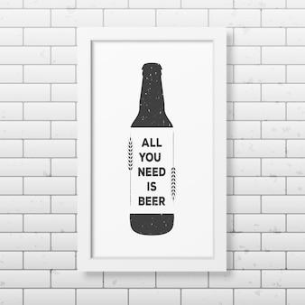 Todo lo que necesitas es cerveza - cita fondo tipográfico en marco blanco cuadrado realista en el fondo de la pared de ladrillo.