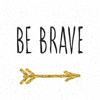 Sé valiente. letras escritas a mano y flecha dorada hecha a mano para tarjetas de diseño, invitaciones, camisetas, libros, pancartas, carteles, álbumes de recortes, álbumes, etc.