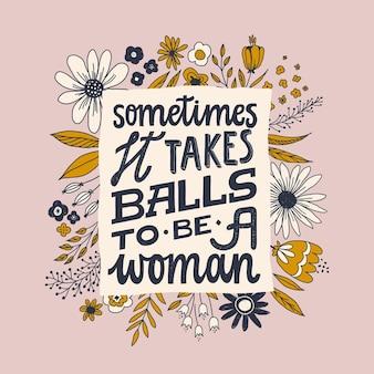 A veces se necesitan pelotas para ser mujer. letras de cita feminista. mujeres fuertes diciendo. frase de poder femenino.
