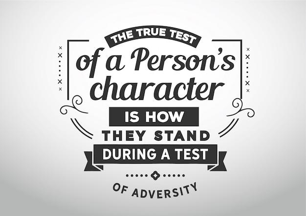 La verdadera prueba del carácter de una persona es su posición durante una prueba de adversidad.