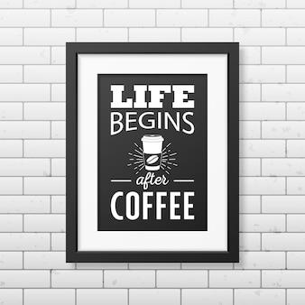 La vida comienza después del café - cita fondo tipográfico en un marco cuadrado negro realista en el fondo de la pared de ladrillo.