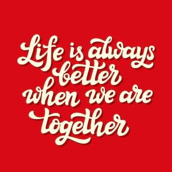 La vida siempre es mejor cuando estamos juntos.