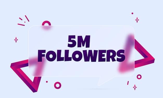 5 mio. anhänger. sprechblasenbanner mit 5 millionen followern-text. glasmorphismus-stil. für business, marketing und werbung. vektor auf isoliertem hintergrund. eps 10.