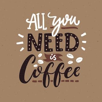 Alles was du brauchst ist kaffee. café-typografie-poster, braune farben. lustiges zitat mit handbeschriftung.